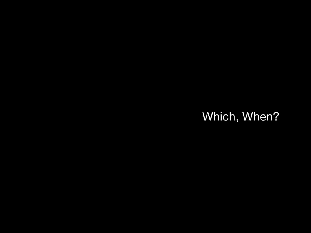 Which, When?