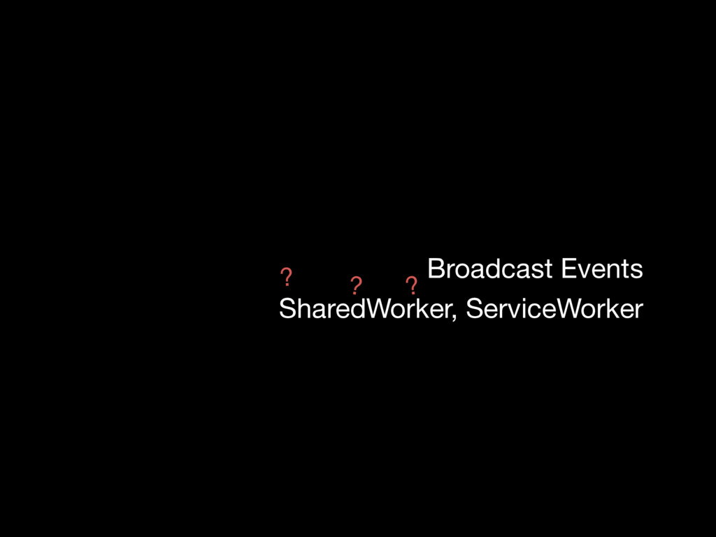 Broadcast Events SharedWorker, ServiceWorker ? ...