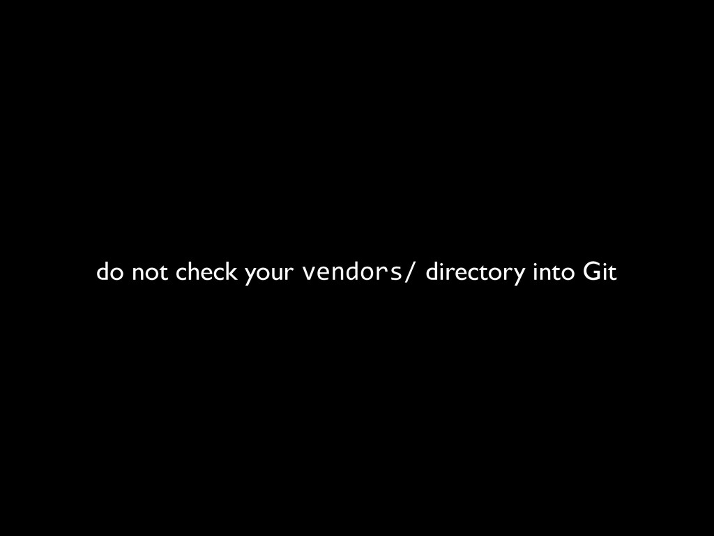 do not check your vendors/ directory into Git