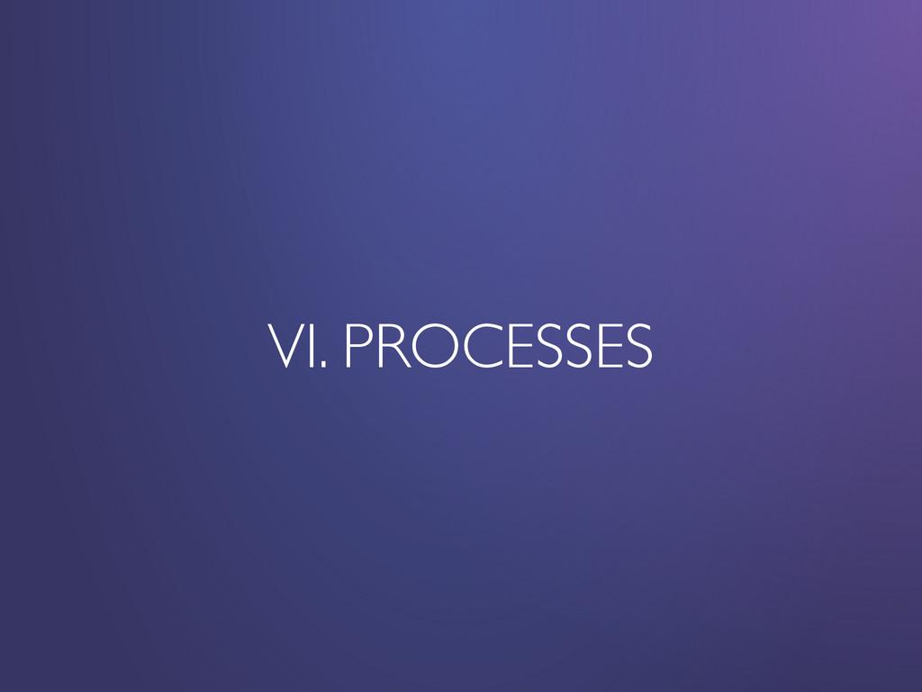 VI. PROCESSES