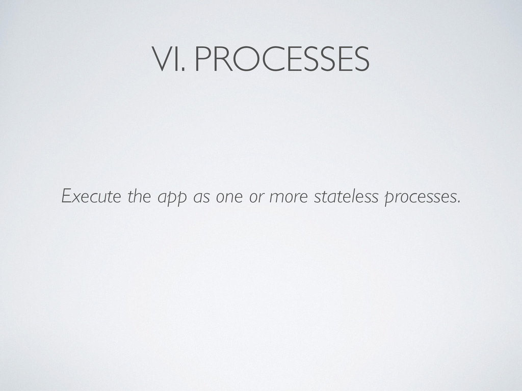 VI. PROCESSES Execute the app as one or more st...