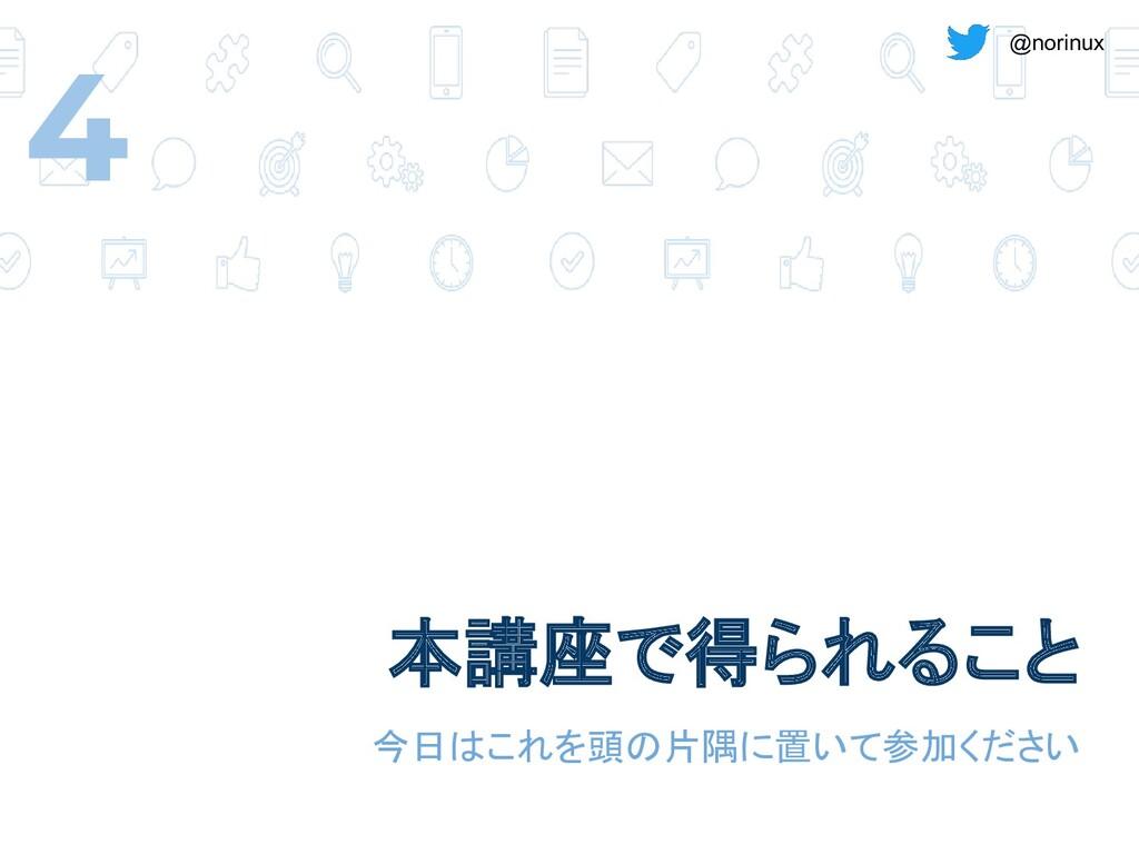 @norinux 本講座で得られること 今日はこれを頭の片隅に置いて参加ください 4