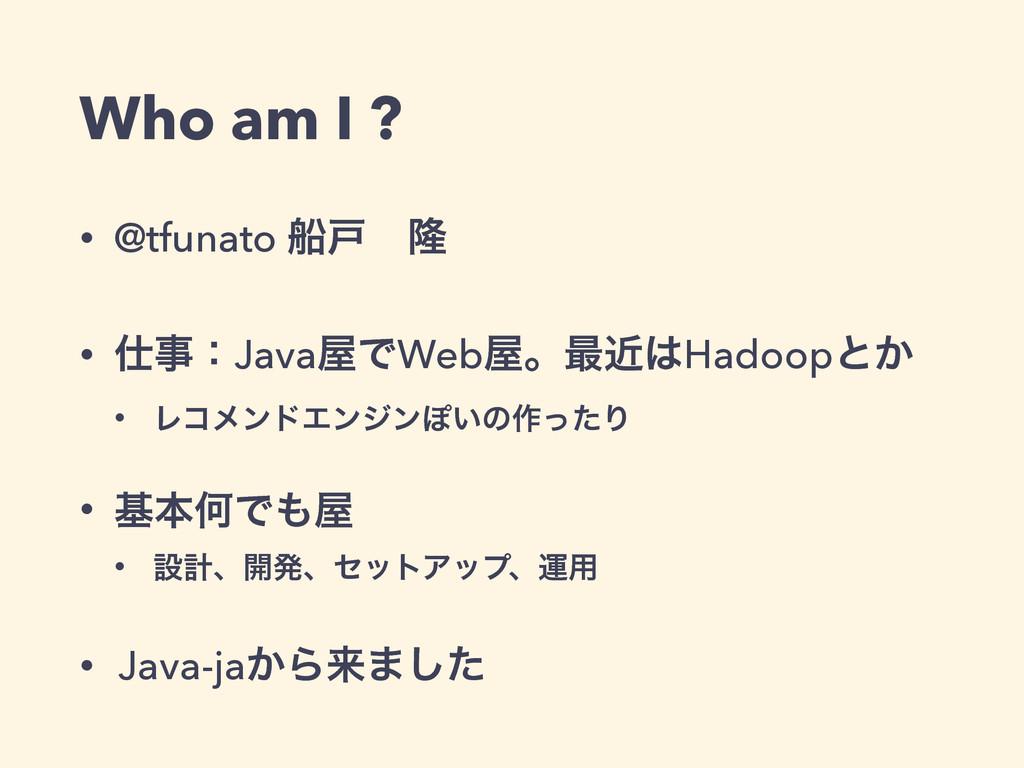 Who am I ? • @tfunato ધށɹོ • ɿJavaͰWebɻ࠷ۙH...