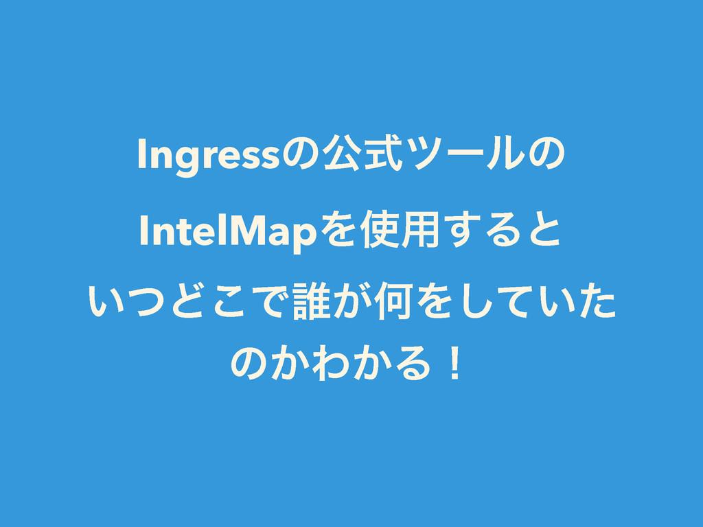 Ingressͷެࣜπʔϧͷ IntelMapΛ༻͢Δͱ ͍ͭͲ͜Ͱ୭͕ԿΛ͍ͯͨ͠ ͷ͔...
