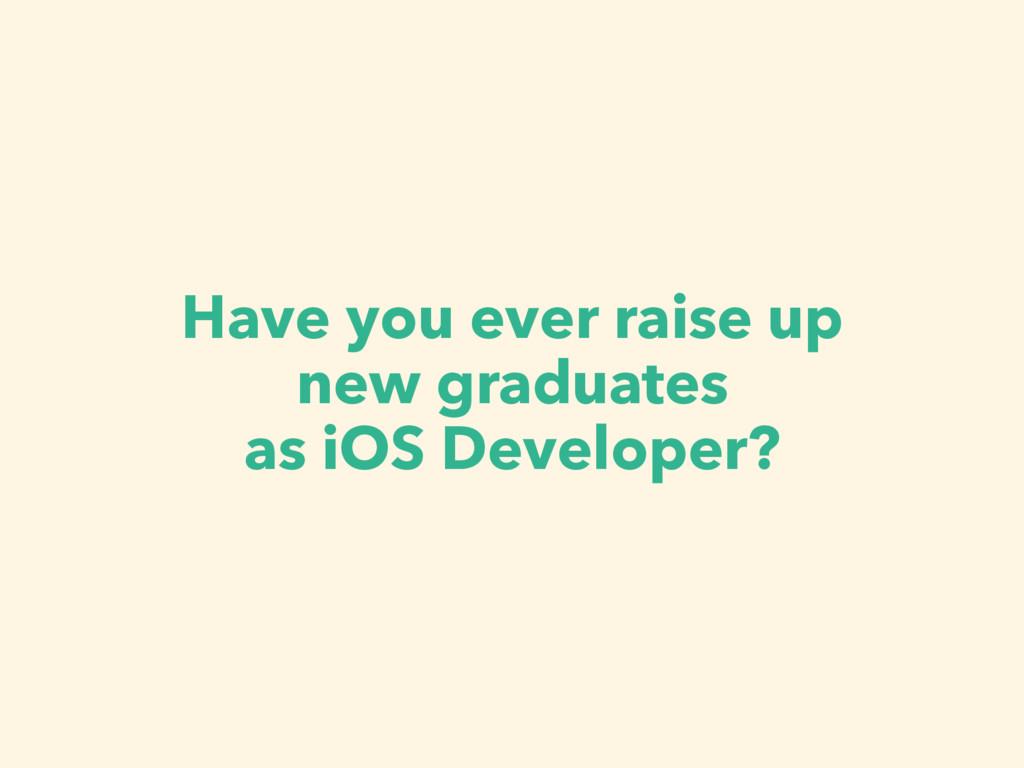 Have you ever raise up new graduates as iOS Dev...