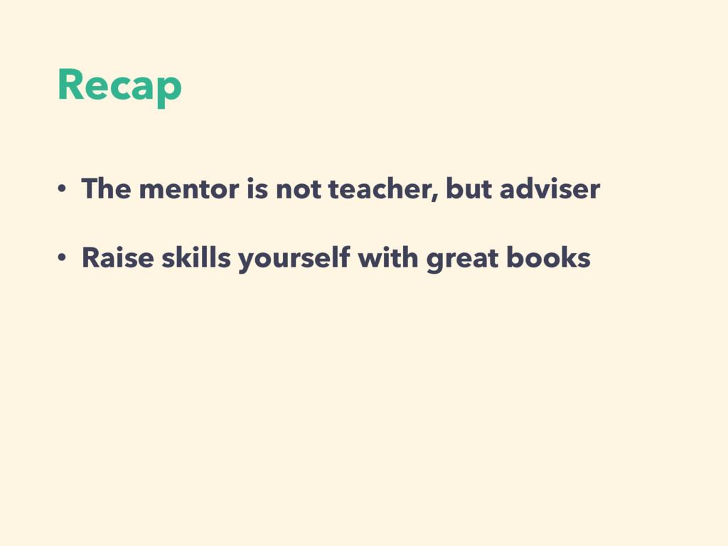 Recap • The mentor is not teacher, but adviser ...