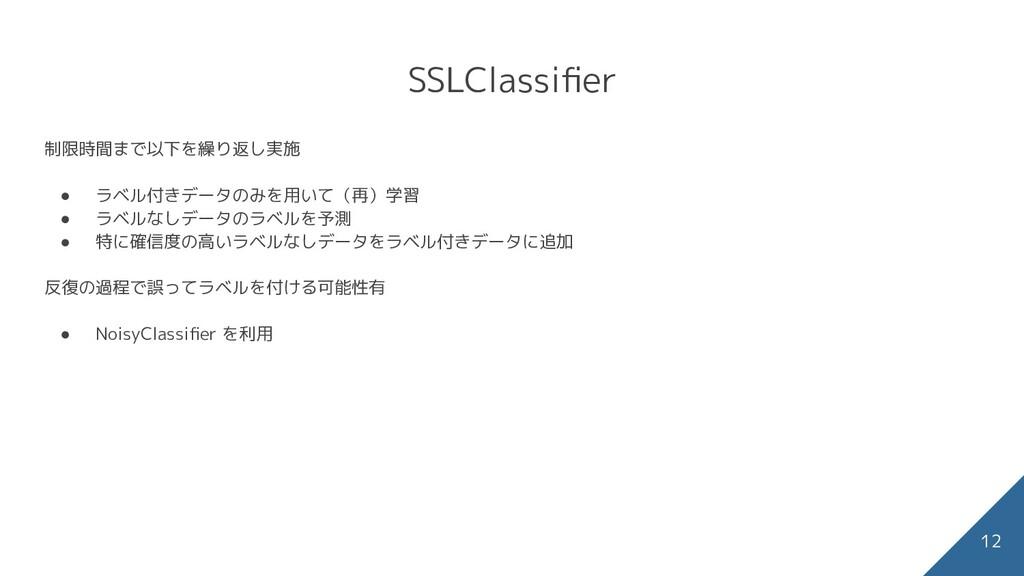 SSLClassifier 12 制限時間まで以下を繰り返し実施 ● ラベル付きデータのみを用い...