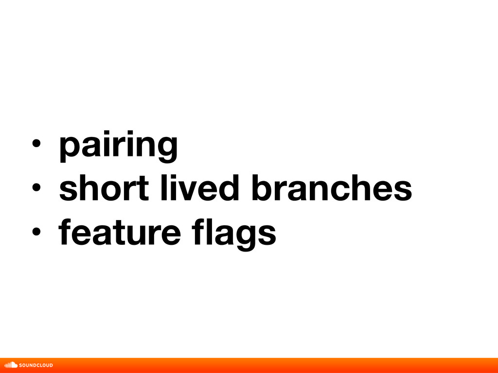 • pairing • short lived branches • feature flags