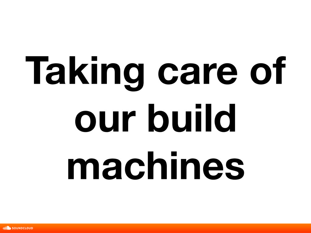 Taking care of our build machines