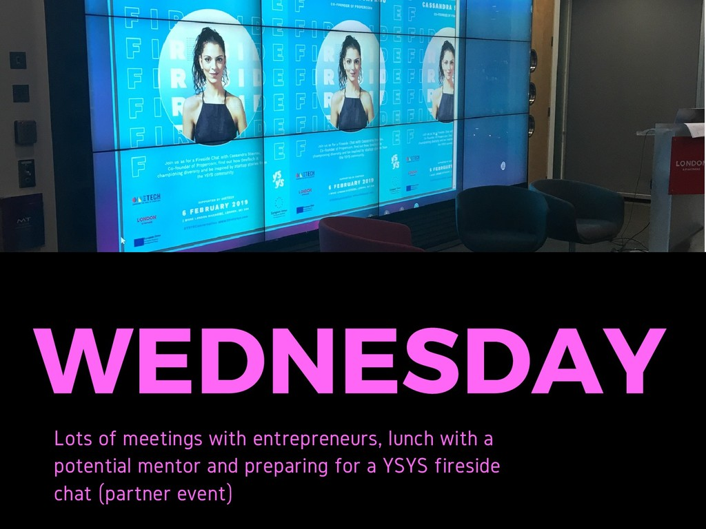 WEDNESDAY Lots of meetings with entrepreneurs, ...