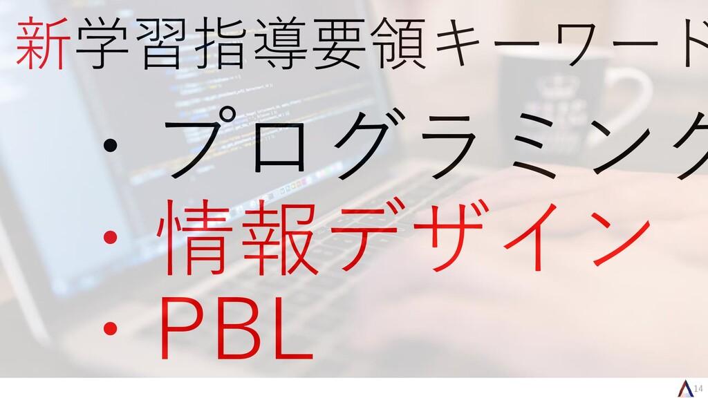 14 新学習指導要領キーワード ・プログラミング ・情報デザイン ・PBL