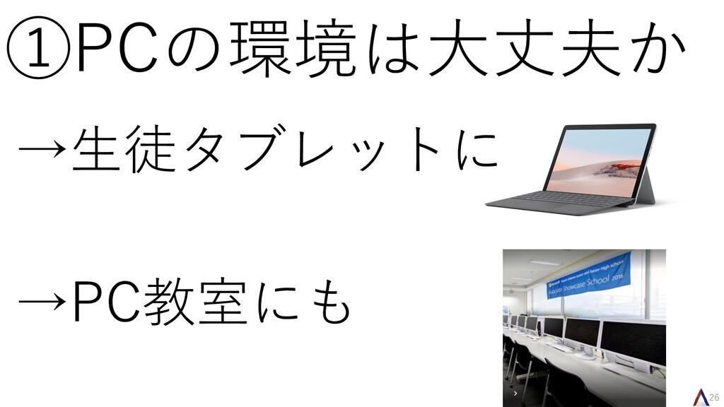 26 ①PCの環境は大丈夫か →生徒タブレットに →PC教室にも