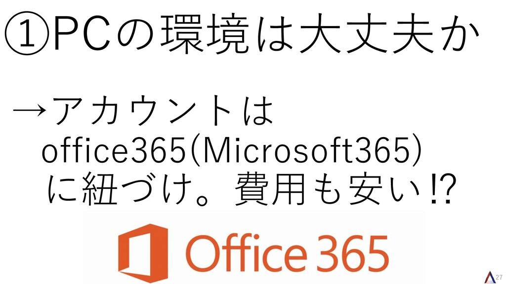 27 ①PCの環境は大丈夫か →アカウントは office365(Microsoft365) ...