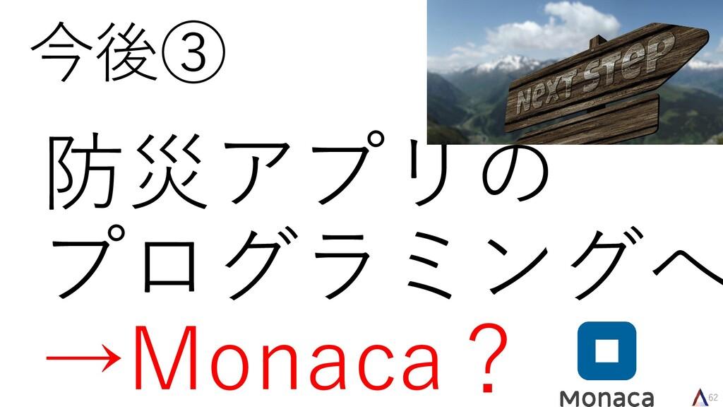 62 今後③ 防災アプリの プログラミングへ →Monaca?