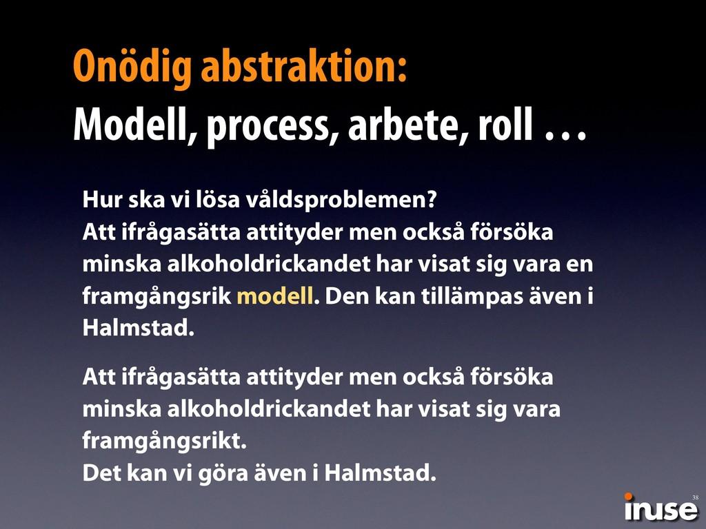 38 Onödig abstraktion: Modell, process, arbete...