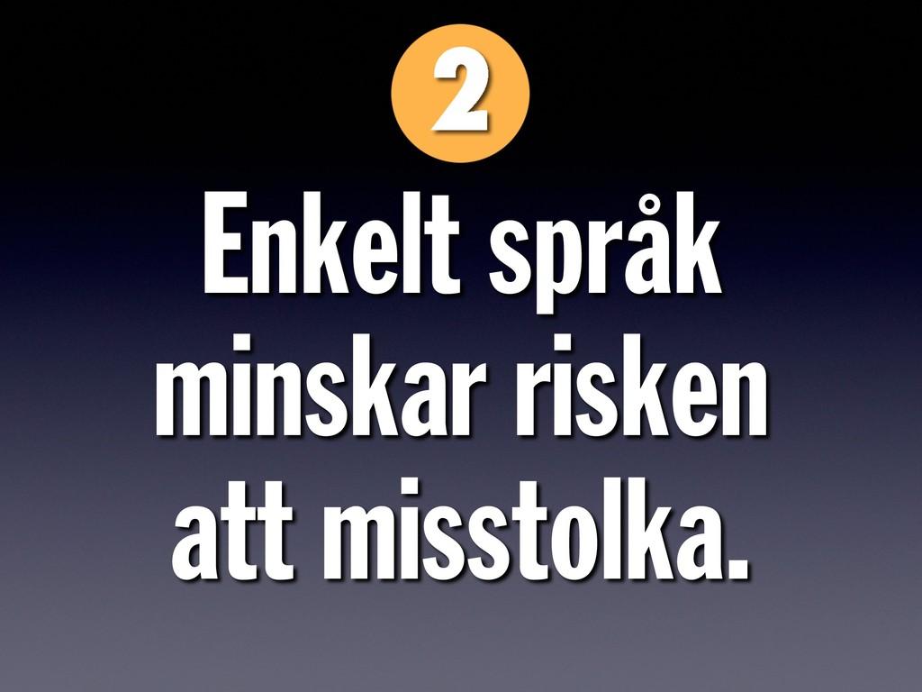 Enkelt språk  minskar risken  att misstolka.