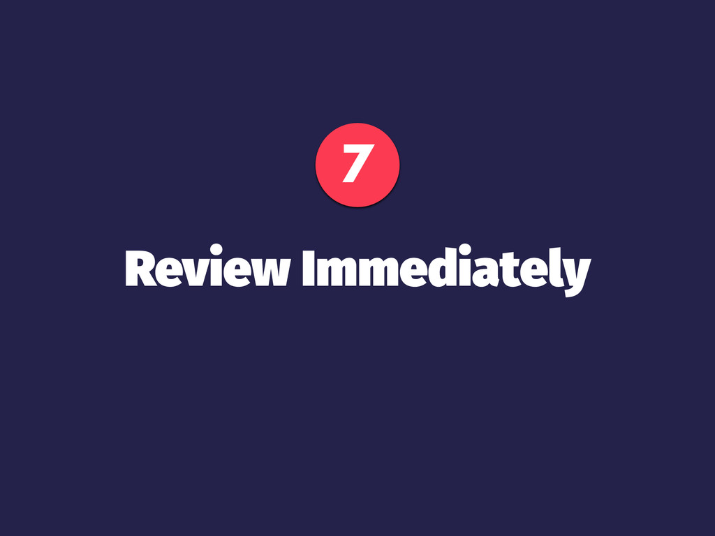 7 Review Immediately