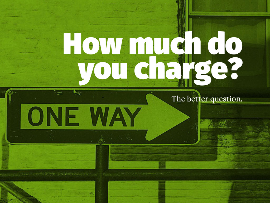 How much do you charge? The better question.