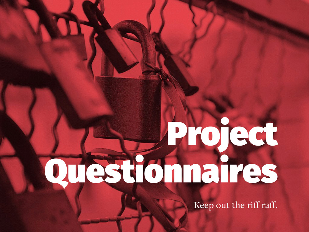 Project Questionnaires Keep out the riff raff.