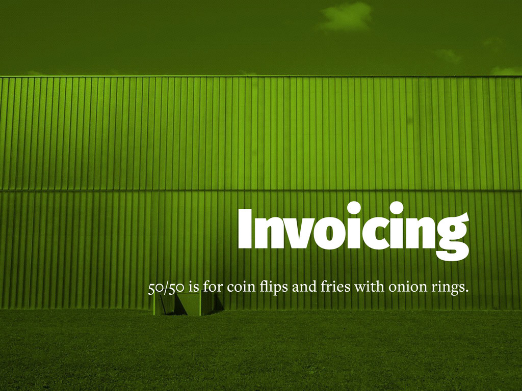 Invoicing 50/50 is for coin flips and fries with...