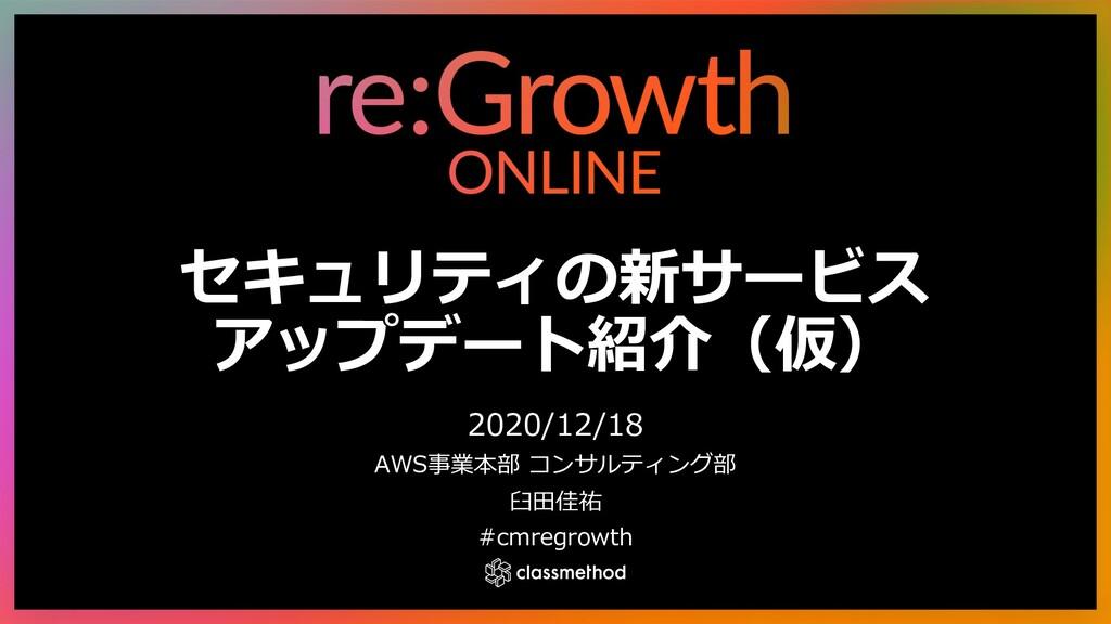 セキュリティの新サービス アップデート紹介(仮) 2020/12/18 AWS事業本部 コンサ...