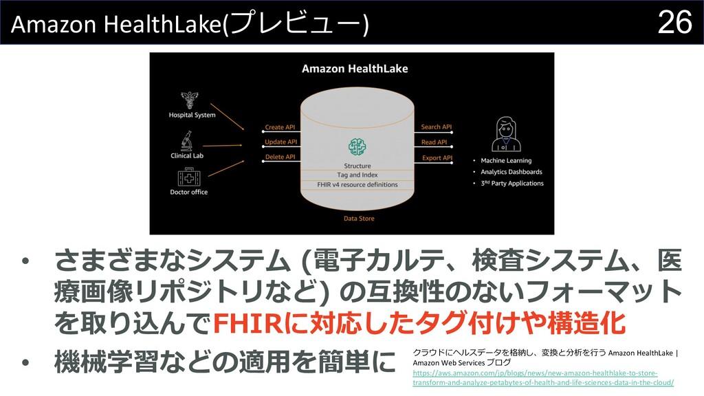 26 Amazon HealthLake(プレビュー) • さまざまなシステム (電⼦カルテ、...