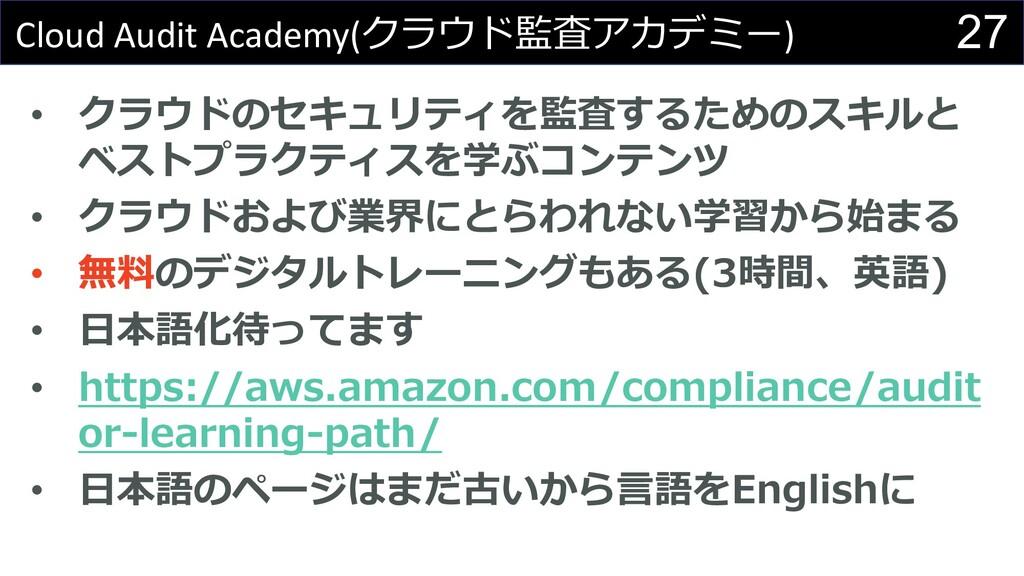 27 Cloud Audit Academy(クラウド監査アカデミー) • クラウドのセキュリ...