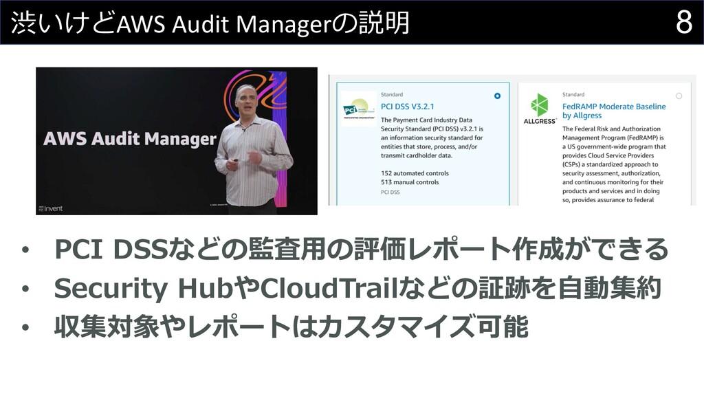 8 渋いけどAWS Audit Managerの説明 • PCI DSSなどの監査⽤の評価レポ...