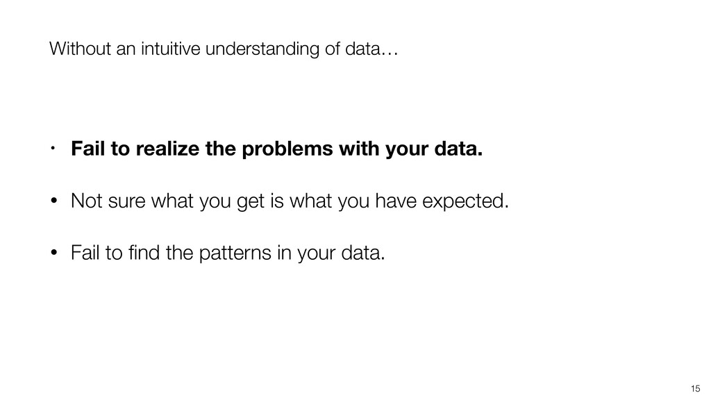15 Without an intuitive understanding of data… ...