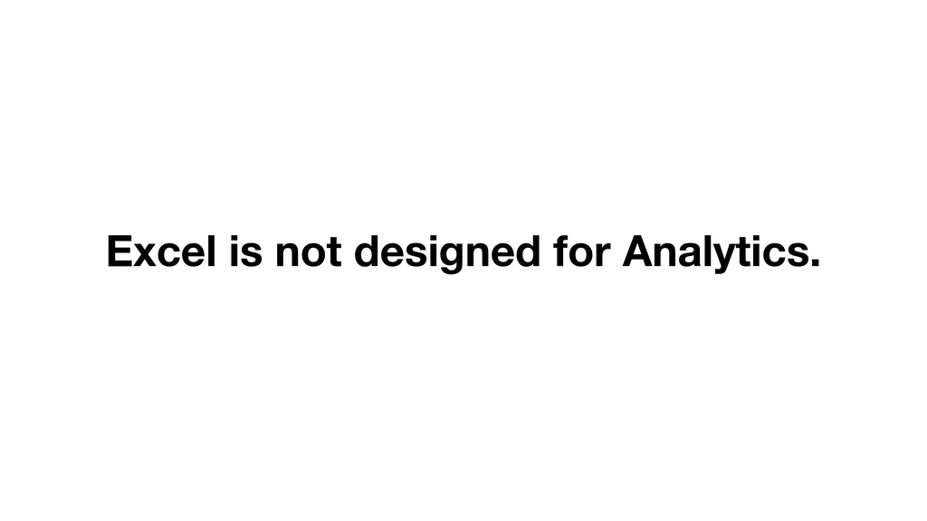 Excel is not designed for Analytics.