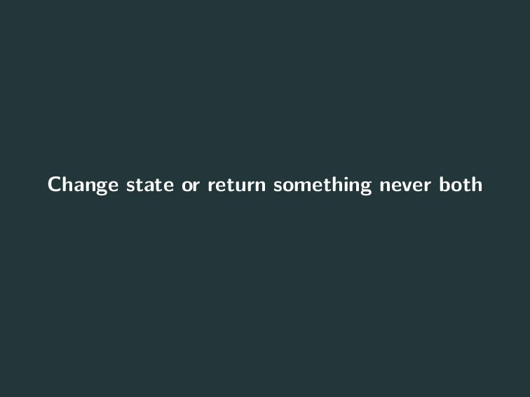 Change state or return something never both 12