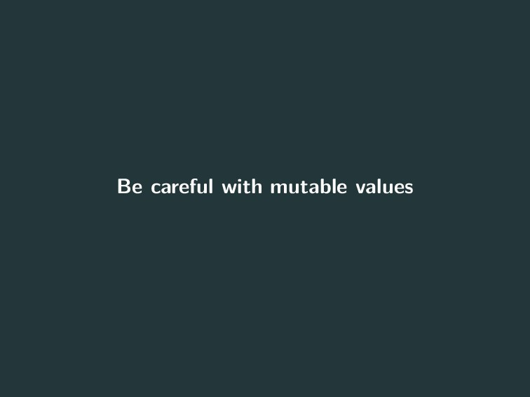 Be careful with mutable values 15