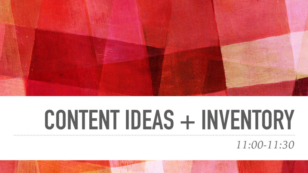 CONTENT IDEAS + INVENTORY 11:00-11:30