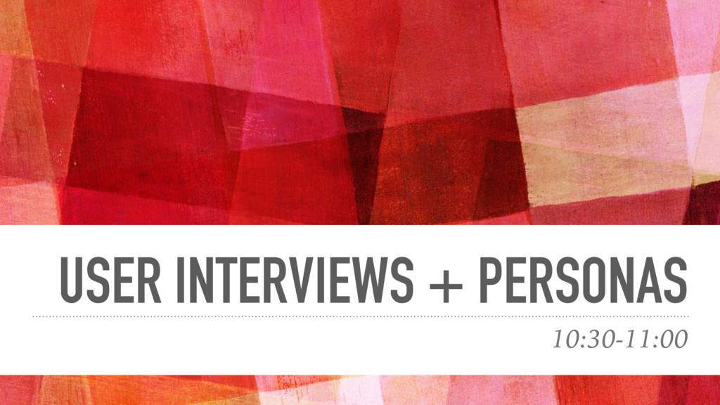 USER INTERVIEWS + PERSONAS 10:30-11:00