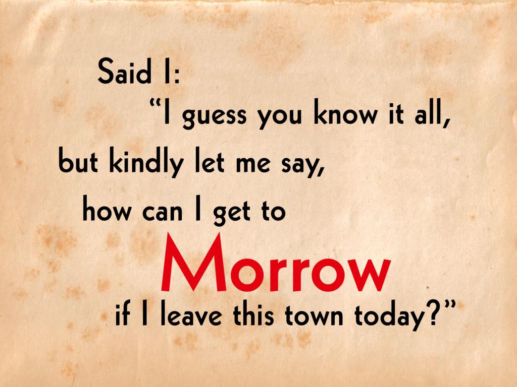 "Morrow Said I: ""I guess you know it all, but ki..."