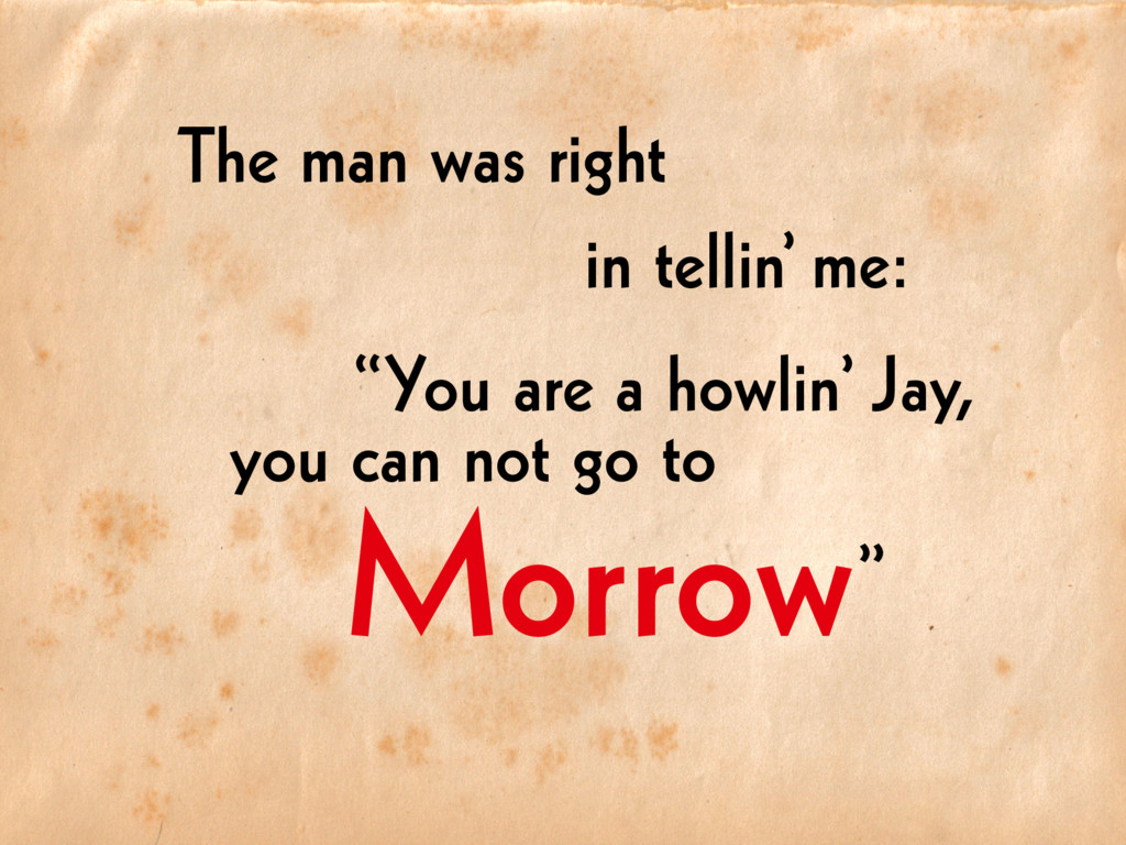 "Morrow The man was right in tellin' me: ""You ar..."