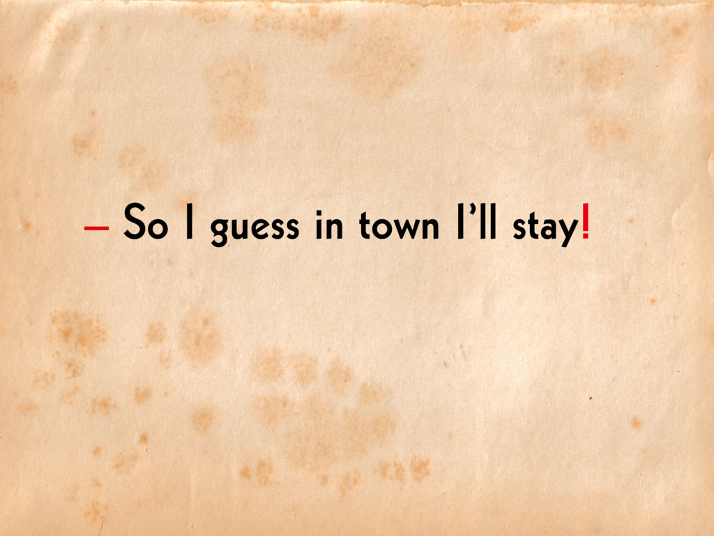 – So I guess in town I'll stay!