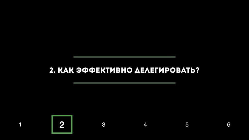 2. Как эффективно делегировать? 1 2 3 4 5 6