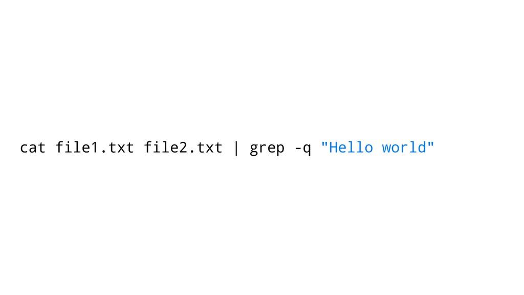 "cat file1.txt file2.txt | grep -q ""Hello world"""