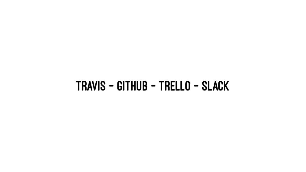 Travis - GitHub - Trello - Slack