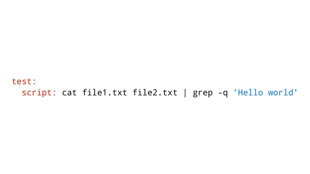 test: script: cat file1.txt file2.txt | grep -q...