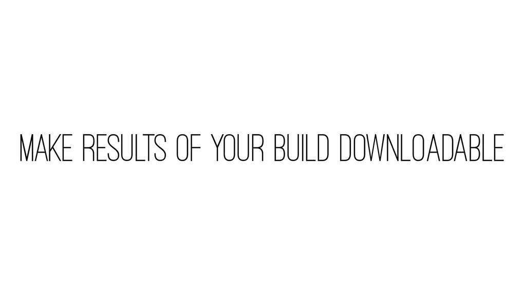 MAKE RESULTS OF YOUR BUILD DOWNLOADABLE