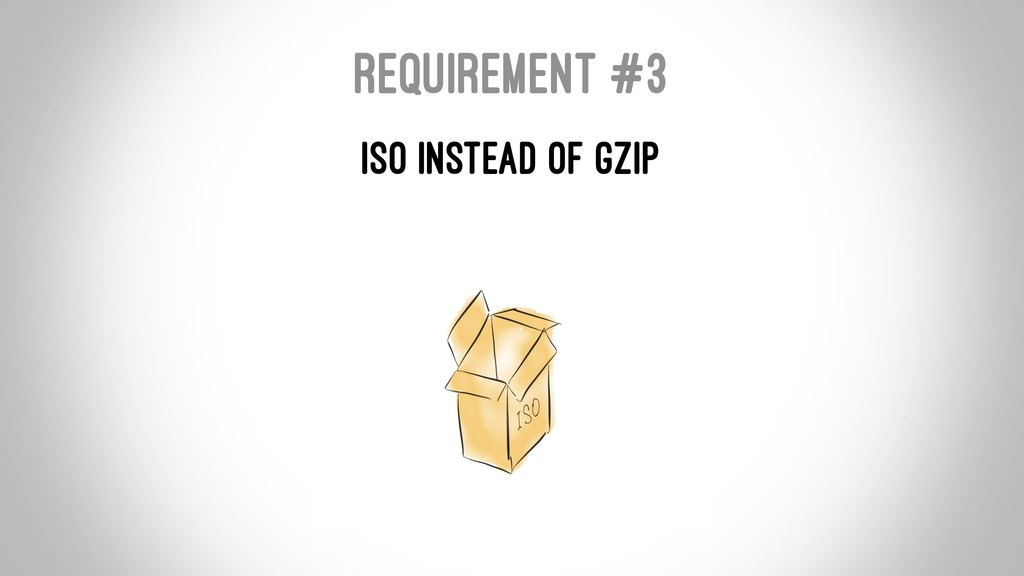 REQUIREMENT #3 ISO INSTEAD OF GZIP