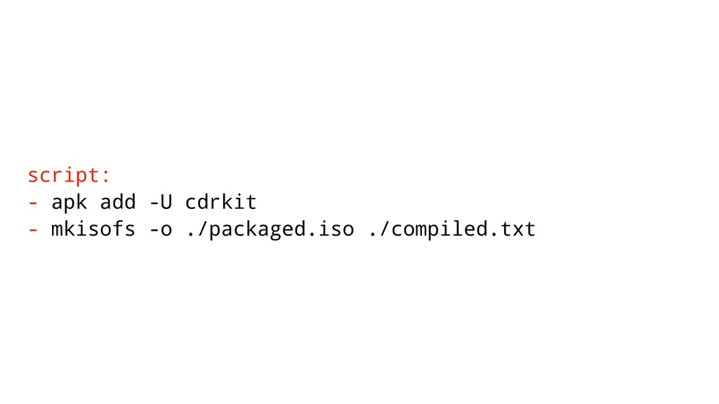 script: - apk add -U cdrkit - mkisofs -o ./pack...