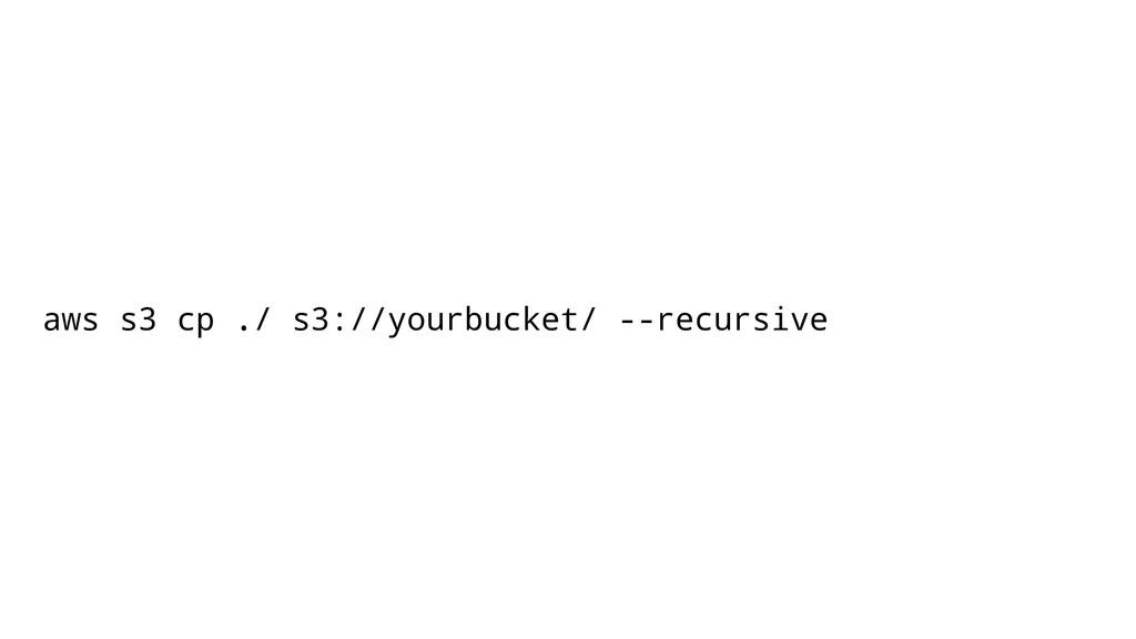aws s3 cp ./ s3://yourbucket/ --recursive