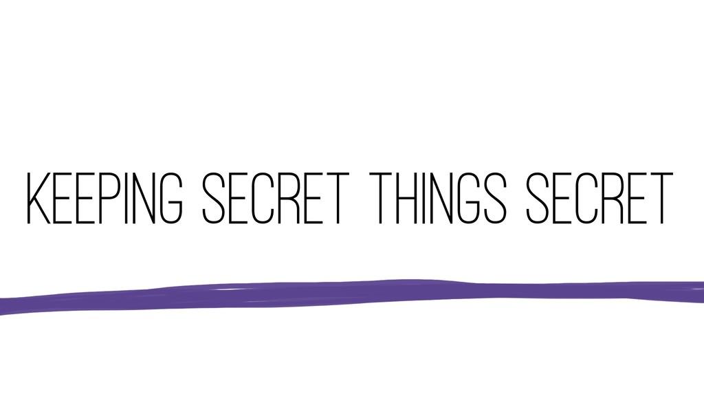 KEEPING SECRET THINGS SECRET