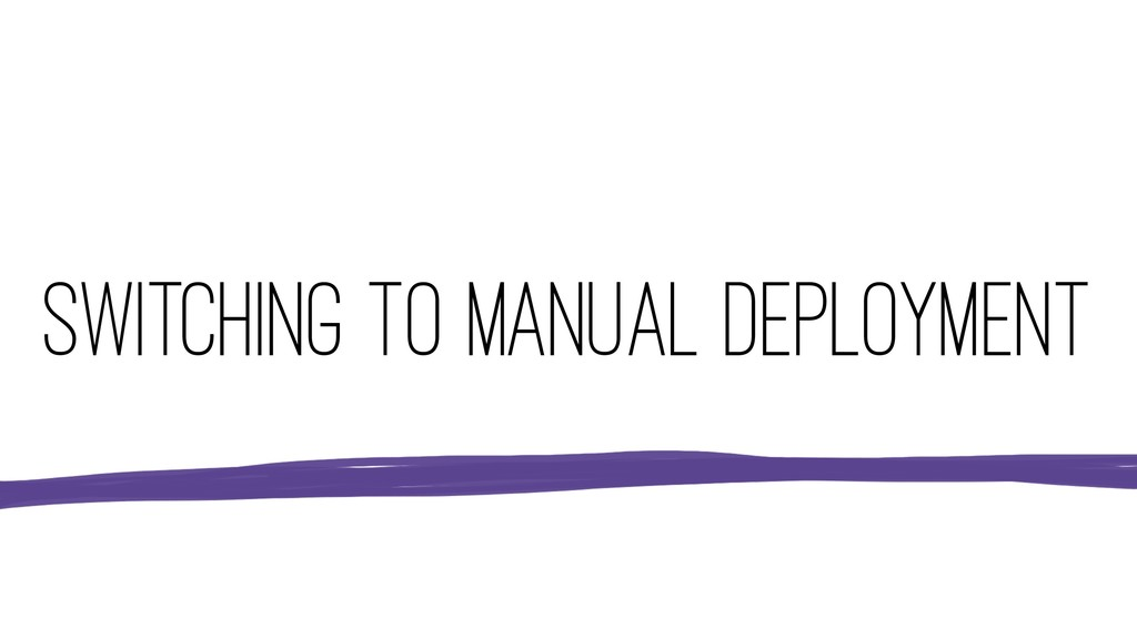 SWITCHING TO MANUAL DEPLOYMENT