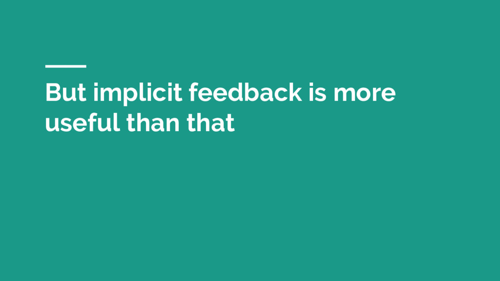 But implicit feedback is more useful than that