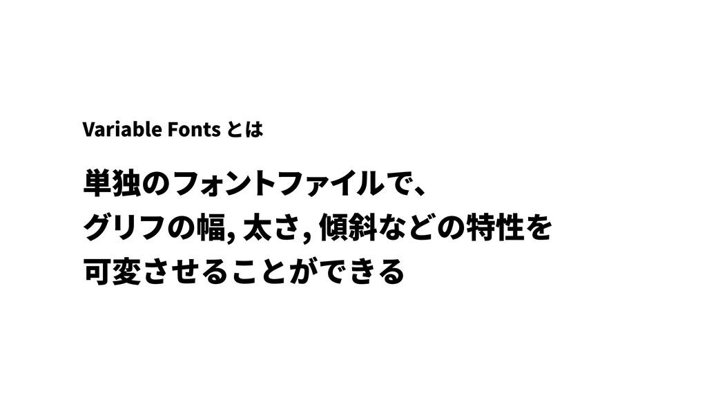 単独のフォントファイルで、 グリフの幅, 太さ, 傾斜などの特性を 可変させることができる...