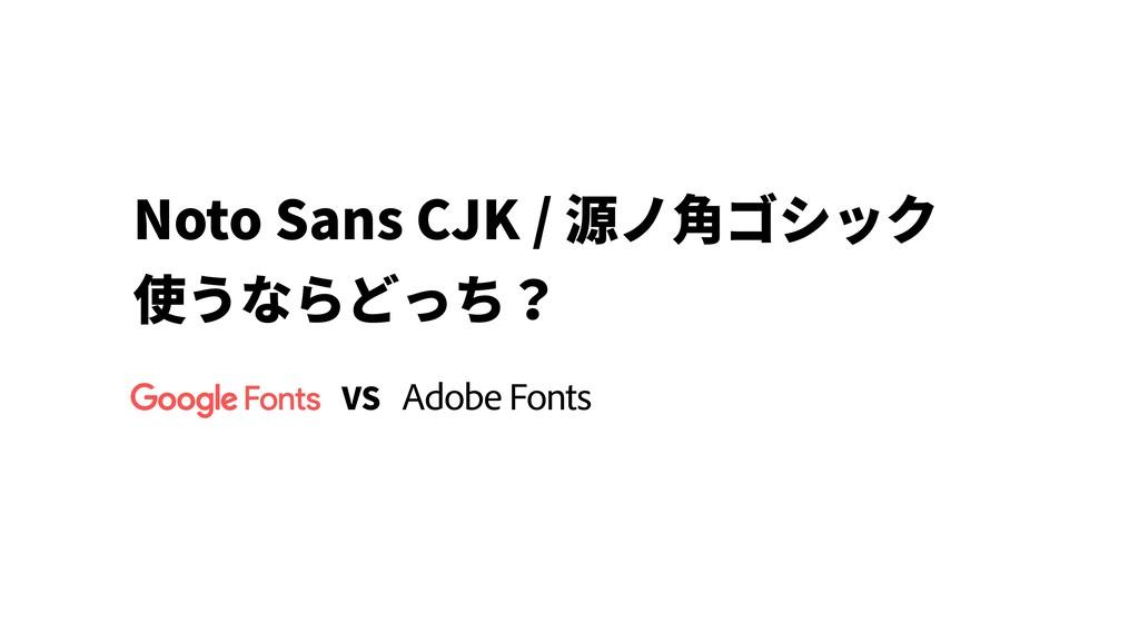 Noto Sans CJK / 源ノ⾓ゴシック 使うならどっち? VS Adobe Fonts